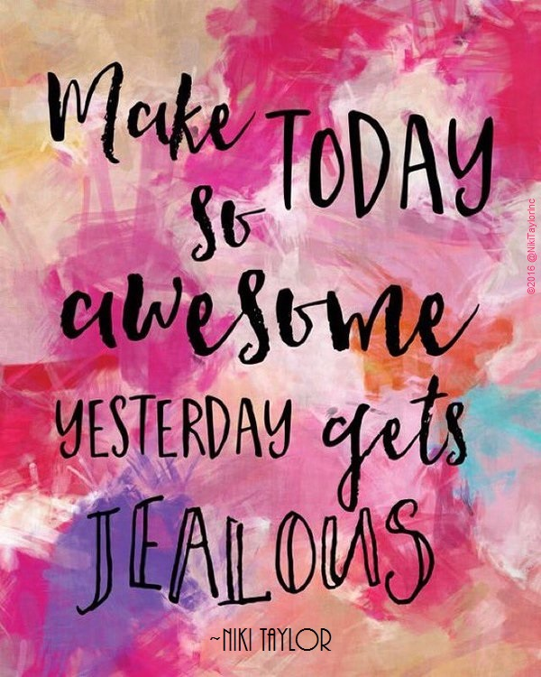 """Make TODAY so Awesome, YESTERDAY gets Jealous."" ~ Niki Taylor"